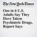 One in 6 U.S. Adults Say They Have Taken Psychiatric Drugs, Report Says | Benedict Carey
