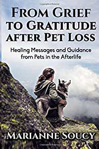 From Grief to Gratitude after Pet Loss: Healing Messages and Guidance from Pets in the Afterlife (Healing Pet Loss Series) (Volume 2)