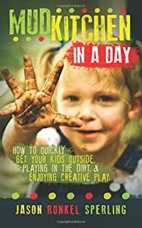 Mud Kitchen In A Day: How To Quickly Get Your Kids Outside, Playing In