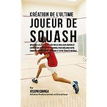 Création de l'Ultime Joueur de Squash: Découvrez les secrets utilisés par les meilleurs joueurs et entraîneurs de squash professionnel pour améliorer votre ... physique, votre Nutrition (French Edition)