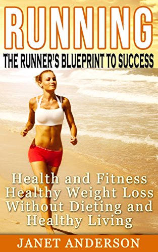 Running: The Runner's Blueprint to Success -  Health and Fitness, Healthy Weight Loss Without Dieting and Healthy Living(FREE Weight Loss Bonus Included)