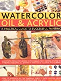 Watercolour, Oil & Acrylic: a Practical Guide to Successful Painting: A complete step-by-step course in techniques, from getting started to acheiving excellence