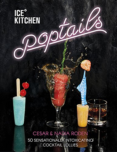 Ice Kitchen Poptails: 50 Sensationally Intoxicating Cocktail Lollies by Nadia Roden, Cesar Roden