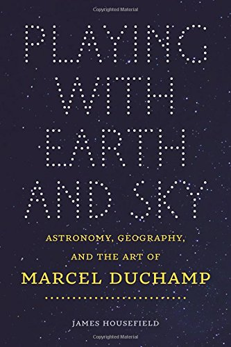 Playing with Earth and Sky: Astronomy, Geography, and the Art of Marcel Duchamp (Interfaces: Studies in Visual Culture)