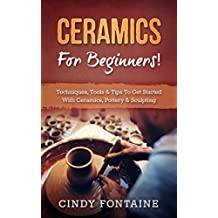 Ceramics for Beginners!: Techniques, Tools & Tips To Get Started With Ceramics, Pottery & Sculpting