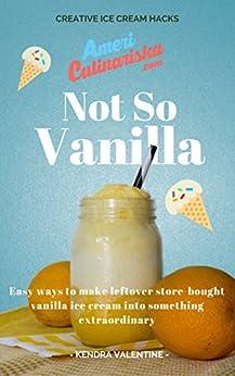 Not So Vanilla: Easy Recipes to Make Store-Bought Vanilla Ice Cream into Something Extraordinary: Creative Vanilla Ice Cream Hacks by [Valentine, Kendra]