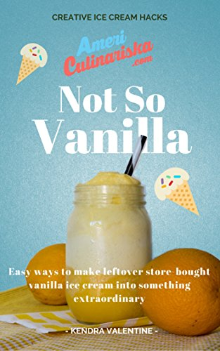 Not So Vanilla: Easy Recipes to Make Store-Bought Vanilla Ice Cream into Something Extraordinary: Creative Vanilla Ice Cream (Vanilla Wine)