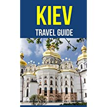 Kiev, Ukraine: A Travel Guide for Your Perfect Kiev Adventure! New Edition: Written by Local Ukrainian Travel Expert (Kiev, Ukraine Travel Guide, Belarus Travel Guide)