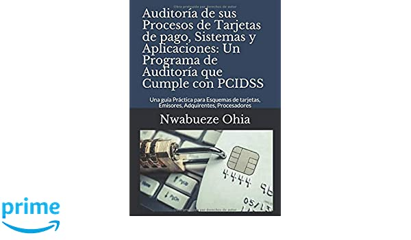 Auditoría de sus Procesos de Tarjetas de pago, Sistemas y Aplicaciones: Un Programa de Auditoría que Cumple con PCIDSS: Una guía Práctica para .