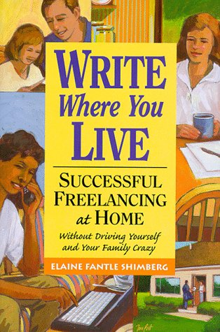 Write Where You Live: Successful Freelancing at Home Without Driving Yourself and Your Family Crazy