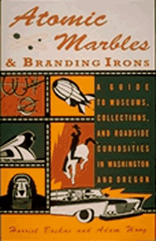 Atomic Marbles & Branding Irons: A Guide to Museums, Collections, and Roadside Curiosities in Washington and Oregon
