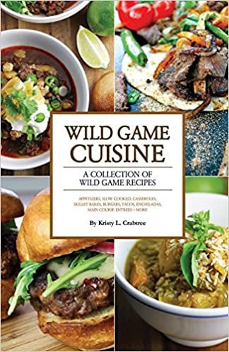Wild Game Cuisine Cookbook A Collection Of Wild Game Recipes Kristy L Crabtree 9780999101704 Amazon Com Books