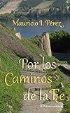 Por Los Caminos De La Fe: Reflexiones Y Anécdotas Vistas Con Los Ojos De La Fe De Un Católico.