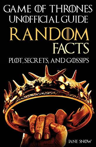 Game of Thrones Unofficial Guide: Random Facts, Plot, Secrets, and Gossips