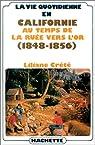 La vie quotidienne en Californie au temps de la ruée vers l'or : 1848-1856 par Crété