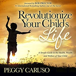 Revolutionize Your Child's Life: A Simple Guide to the Health, Wealth and Welfare of Your Child Audiobook