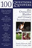 100 Questions and Answers about Overactive Bladder and Urinary Incontinence, Pamela Ellsworth and David A. Gordon, 0763745464