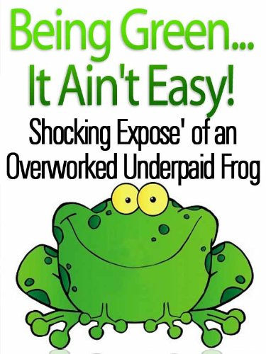 Being Green...It Ain't Easy Shocking Expose' of An Overworked Underpaid Frog (19 Questions Interviews...Ask More Questions TM Book 1) (Green Gordon Pic)