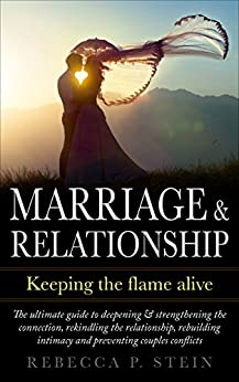 Marriage & Relationship: Keeping the flame alive: The ultimate guide to deepening, strengthening the connection, rekindling the relationship, rebuilding ... marriage of convenience, intimacy, love) by [Stein, Rebecca P.]