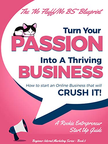 Starting a Business: Turn Your Passion Into A Thriving Business - How To Start an Online Business That Will Crush It!: A Rookie Entrepreneur Start Up Guide (Beginner Internet Marketing Series Book 5)