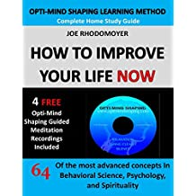 How To Improve Your Life Now - Complete Home Study Guide: 64 of the Most Advanced Concepts in Behavioral Science, Psychology and Spirituality With 4 Free Guided Meditations (Opti-Mind Shaping)