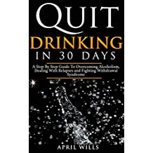 Quit Drinking in 30 days: A Step By Step Guide to Overcoming Alcoholism, Dealing With Relapses and Fighting Withdrawal Syndrome.