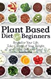 Plant Based Diet For Beginners: Revitalize Your Life, Take Control of Your Weight, and Enjoy Delicious Food