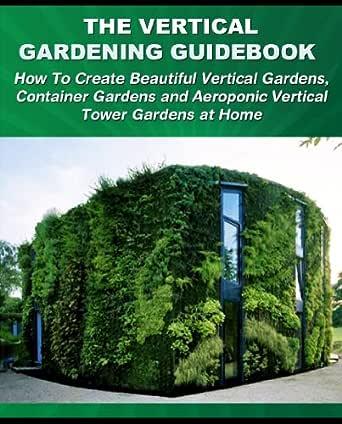The Vertical Gardening Guidebook How To Create Beautiful Vertical