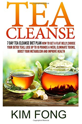 Tea Cleanse: 7 Day Tea Cleanse Diet Plan :How To Get A Flat Belly, Choose Your Detox Teas, Lose Up To 10 Pounds A Week, Eliminate Toxins, Boost Your ... Cleanse Diet,Chinese Tea, Organic Tea)