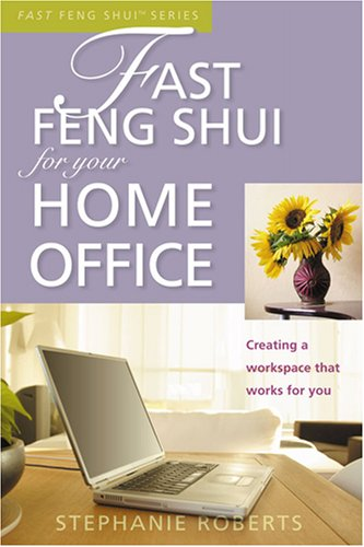 Fast Feng Shui for Your Home Office: Creating a Workspace That Works for You Stephanie Roberts