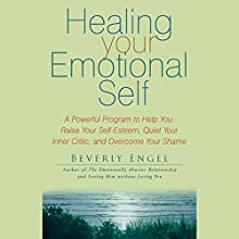 Healing Your Emotional Self: A Powerful Program to Help You Raise Your Self-Esteem, Quiet Your Inner Critic, and Overcome Your Shame Audiobook by Beverly Engel Narrated by Vanessa Hart