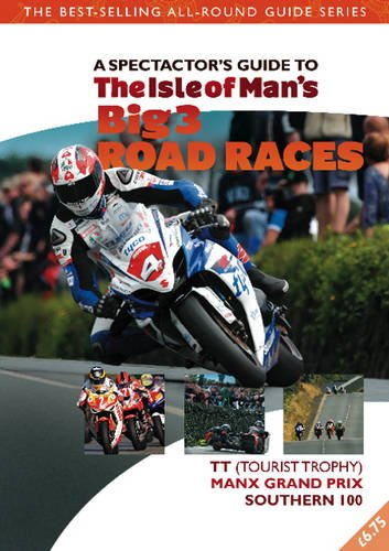 Isle of Man's Big 3 Race Events: The Spectator Guide. TT (Tourist Trophy), Festival of Motorcycling (incorporating Manx Grand Prix), Southern 100 (Spectator Guides)