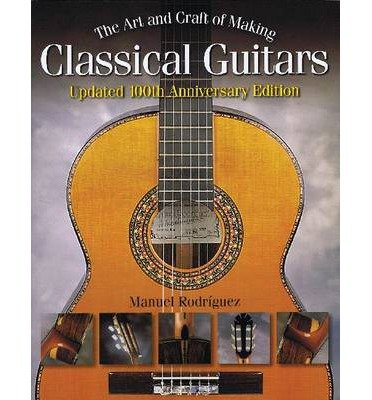 Making Classical Guitars - The Art and Craft of Making Classical Guitars (Anniversary)[ THE ART AND CRAFT OF MAKING CLASSICAL GUITARS (ANNIVERSARY) ] by Rodriguez, Manuel (Author) Dec-01-09[ Paperback ]