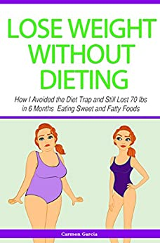 Lose Weight Without Dieting: How I Avoided the Diet Trap and Still Lost 70 Ibs in 6 Months Eating Sweet and Fatty Foods by [Garcia, Carmen]