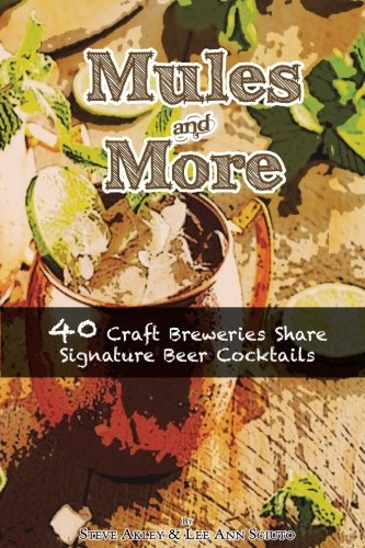 Mules & More: 40 Craft Breweries Share Signature Beer Cocktails by Steve Akley, Lee Ann Sciuto