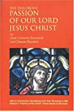 The Dolorous Passion of Our Lord Jesus Christ after the Meditations of Anne Catherine Emmerich as Told to Clemens Brentano, Edited and with an Introduction by Noel L. Griese, Clemens Brentano, 0974972118