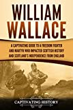 William Wallace: A Captivating Guide to a Freedom Fighter and Martyr Who Impacted Scottish History and Scotland's Independence from England