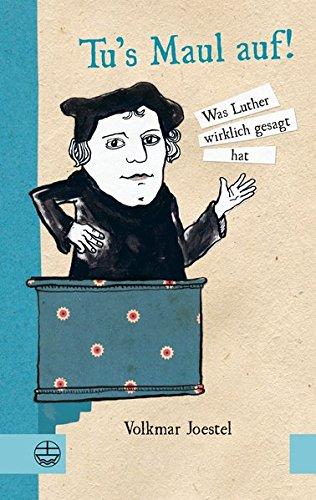 Tu 's Maul auf!: Was Luther wirklich gesagt hat. Mit Illustrationen von Marie Geißler.