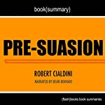 Summary of Pre-suasion: A Revolutionary Way to Influence and Persuade by Robert Cialdini PhD: Book Summary Includes Analysis | FlashBooks Book Summaries