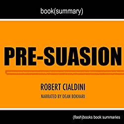 Summary of Pre-suasion: A Revolutionary Way to Influence and Persuade by Robert Cialdini PhD