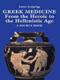 Greek Medicine: From the Heroic to the Hellenistic Age A Source Book