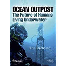 Ocean Outpost: The Future of Humans Living Underwater (Springer Praxis Books/Popular Science)