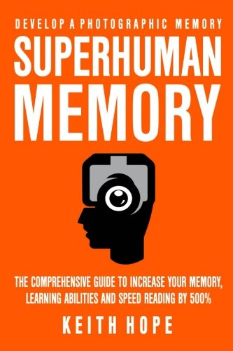 Superhuman Memory: The Comprehensive Guide To Increase Your Memory, Learning Abilities, And Speed Reading By 500% - Develop A Photographic Memory - IN JUST 14 ()