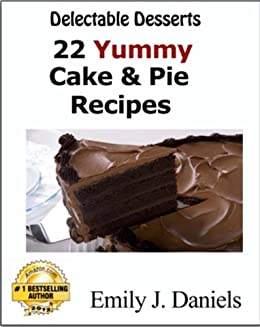 Delectable Desserts - 22 Yummy Cake & Pie Recipes by [Daniels, Emily J.]