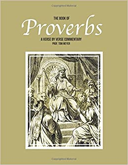 The book of Proverbs: A verse by verse commentary: Tom Meyer