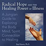 Radical Hope and the Healing Power of Illness: A Jungian Guide to Exploring the Body, Mind, Spirit Connection to Healing | Bud Harris Ph.D.