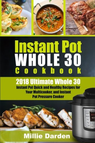 Instant Pot Whole 30 Cookbook: 2018 Ultimate Whole 30 Instant Pot Quick and Healty Recipes for Your Multicooker, and Instant Pot Pressure Cooker by Millie Darden