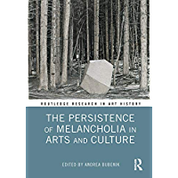 The Persistence of Melancholia in Arts and Culture (Routledge Research in Art History)