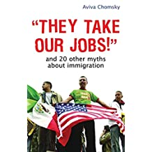 """They Take Our Jobs!"": And 20 Other Myths about Immigration"