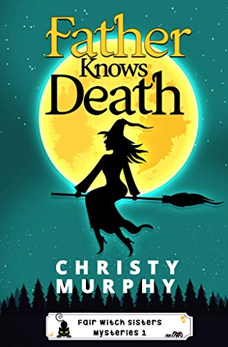Father Knows Death: A Paranormal Cozy Mystery (Fair Witch Sisters Mysteries Book 1) -